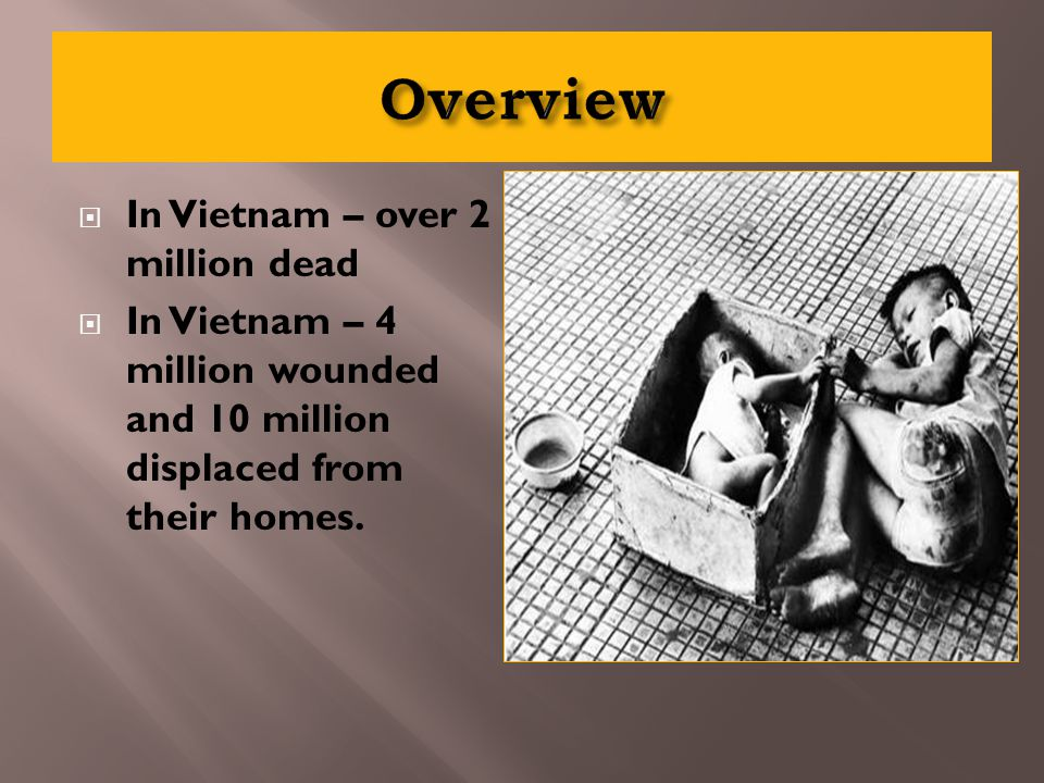  In Vietnam – over 2 million dead  In Vietnam – 4 million wounded and 10 million displaced from their homes.