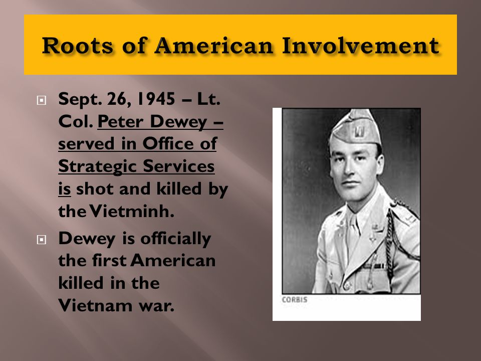  Sept. 26, 1945 – Lt. Col. Peter Dewey – served in Office of Strategic Services is shot and killed by the Vietminh.  Dewey is officially the first A