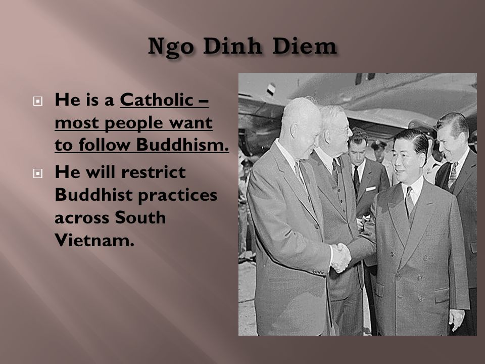  He is a Catholic – most people want to follow Buddhism.  He will restrict Buddhist practices across South Vietnam.
