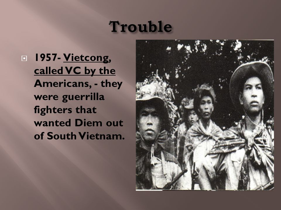  1957- Vietcong, called VC by the Americans, - they were guerrilla fighters that wanted Diem out of South Vietnam.