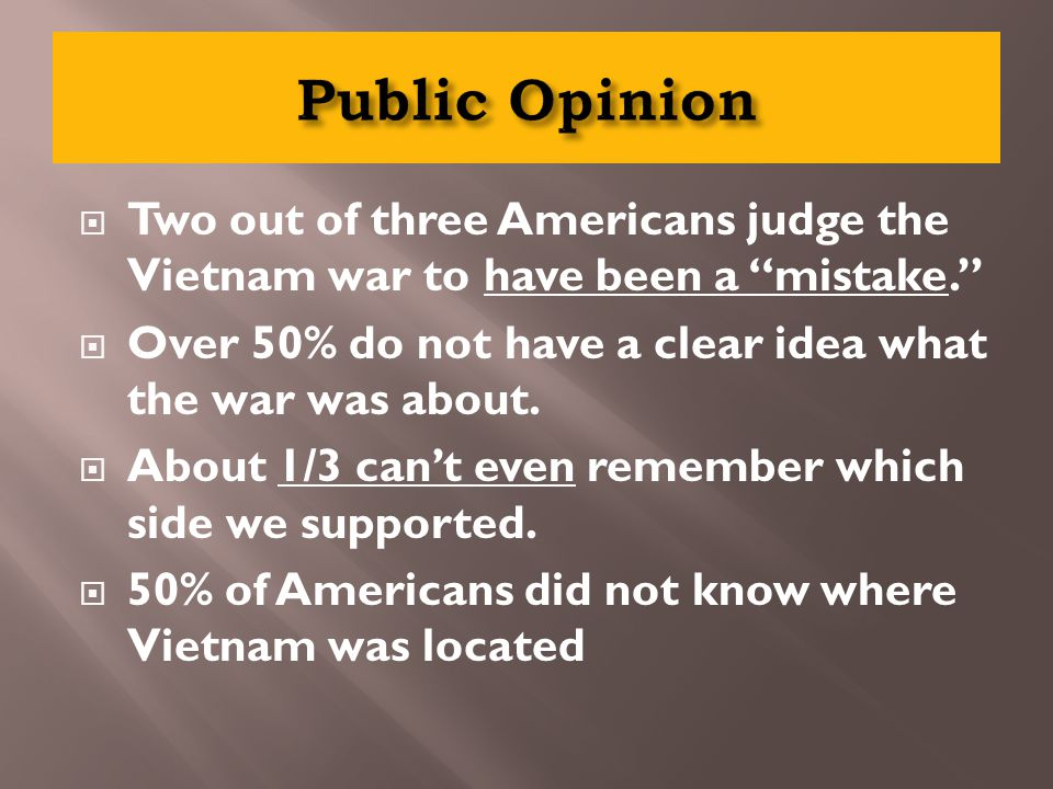  Two out of three Americans judge the Vietnam war to have been a mistake.  Over 50% do not have a clear idea what the war was about.