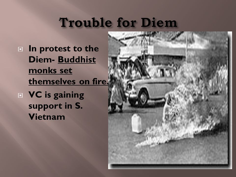  In protest to the Diem- Buddhist monks set themselves on fire.  VC is gaining support in S. Vietnam