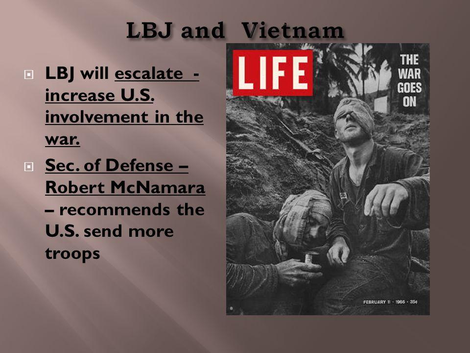  LBJ will escalate - increase U.S. involvement in the war.  Sec. of Defense – Robert McNamara – recommends the U.S. send more troops