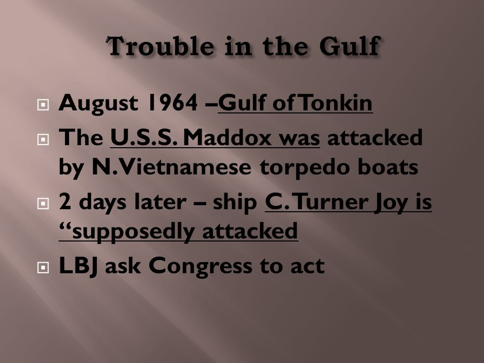 """ August 1964 –Gulf of Tonkin  The U.S.S. Maddox was attacked by N. Vietnamese torpedo boats  2 days later – ship C. Turner Joy is """"supposedly attac"""