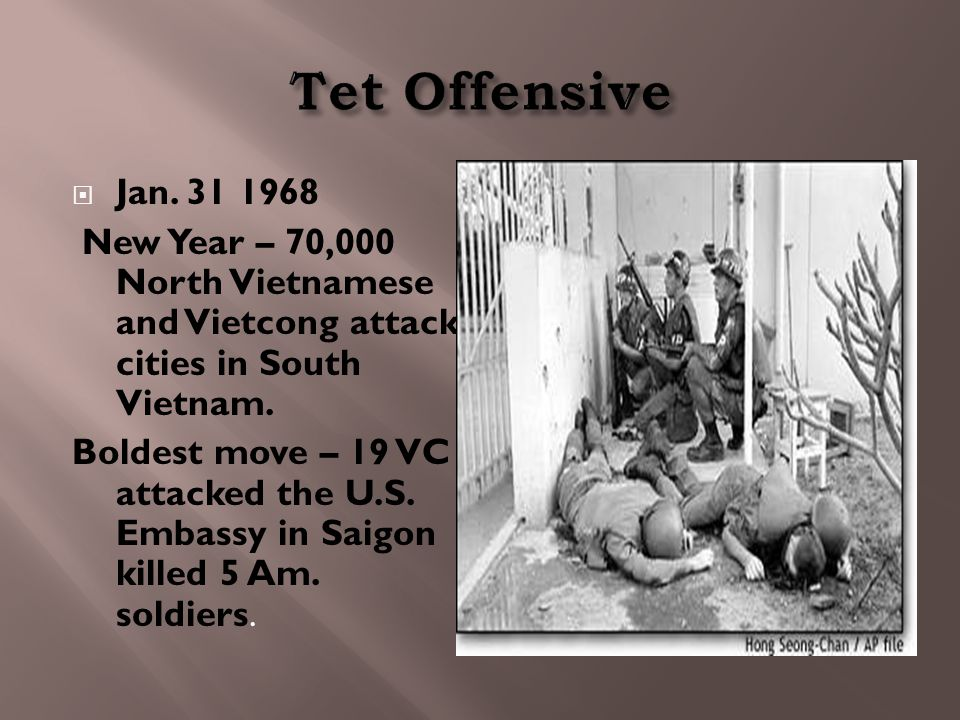  Jan. 31 1968 New Year – 70,000 North Vietnamese and Vietcong attack cities in South Vietnam. Boldest move – 19 VC attacked the U.S. Embassy in Saigo