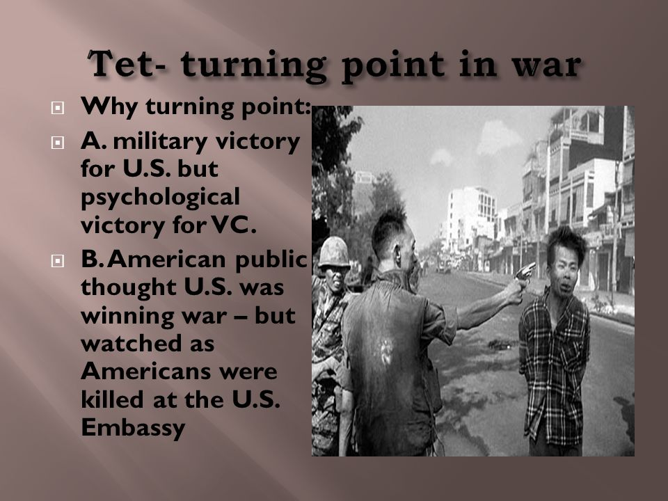  Why turning point:  A. military victory for U.S. but psychological victory for VC.  B. American public thought U.S. was winning war – but watched