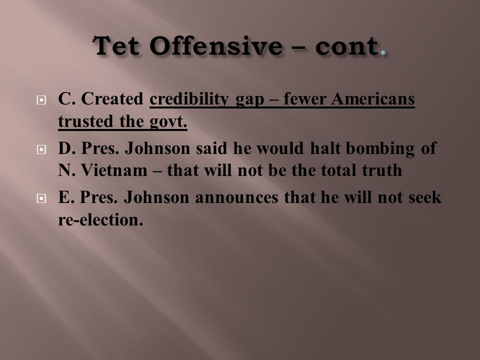  C. Created credibility gap – fewer Americans trusted the govt.  D. Pres. Johnson said he would halt bombing of N. Vietnam – that will not be the to