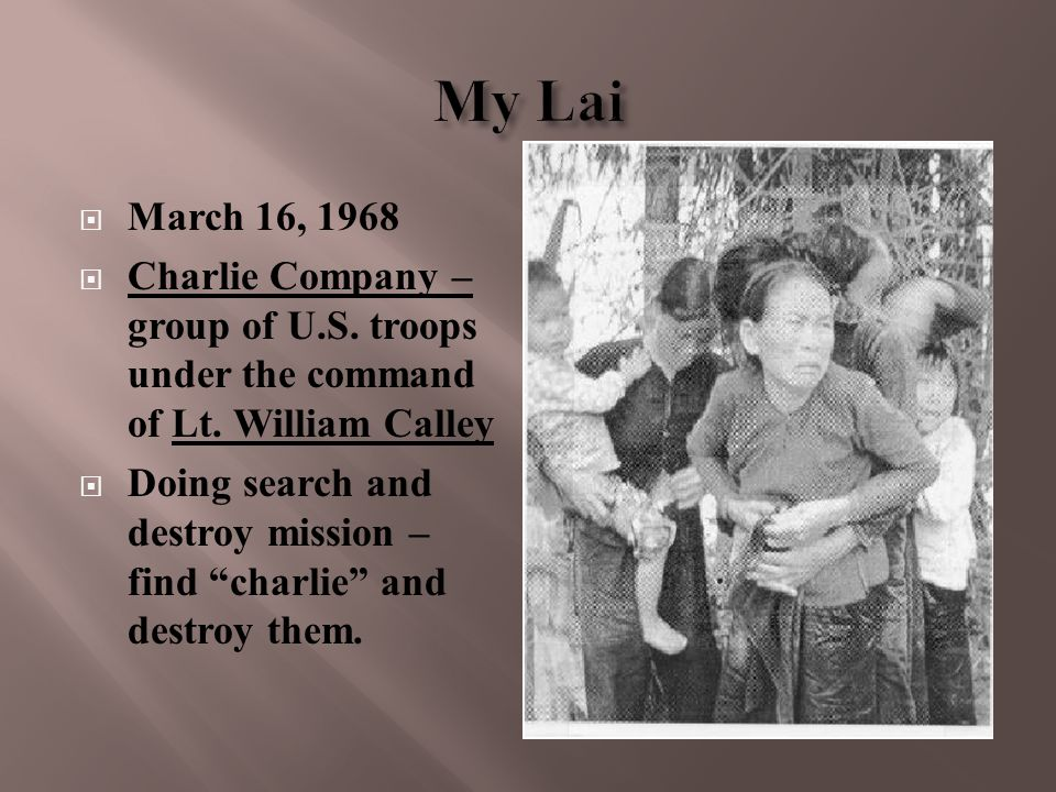 """ March 16, 1968  Charlie Company – group of U.S. troops under the command of Lt. William Calley  Doing search and destroy mission – find """"charlie"""""""