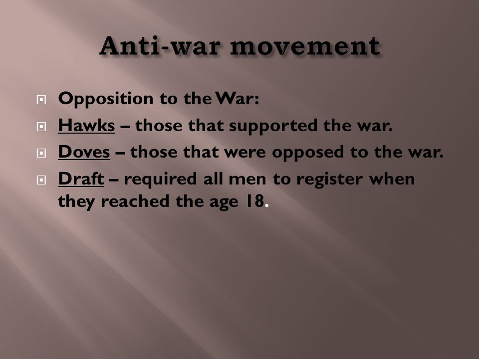  Opposition to the War:  Hawks – those that supported the war.  Doves – those that were opposed to the war.  Draft – required all men to register