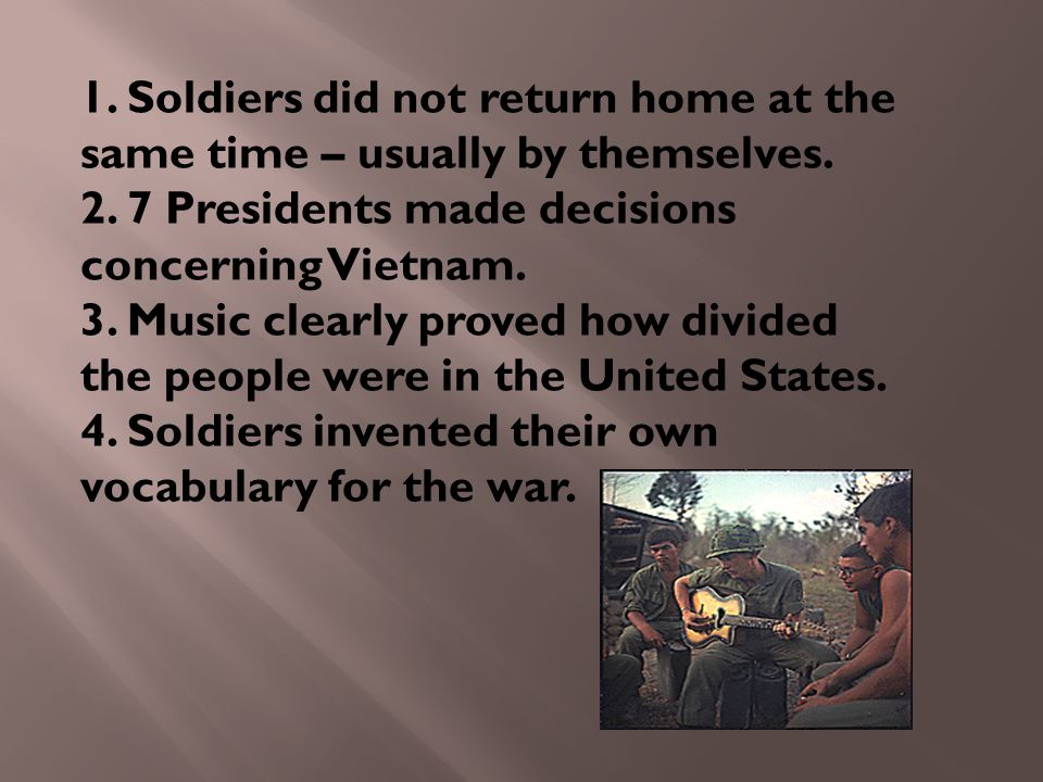 1. Soldiers did not return home at the same time – usually by themselves. 2. 7 Presidents made decisions concerning Vietnam. 3. Music clearly proved h