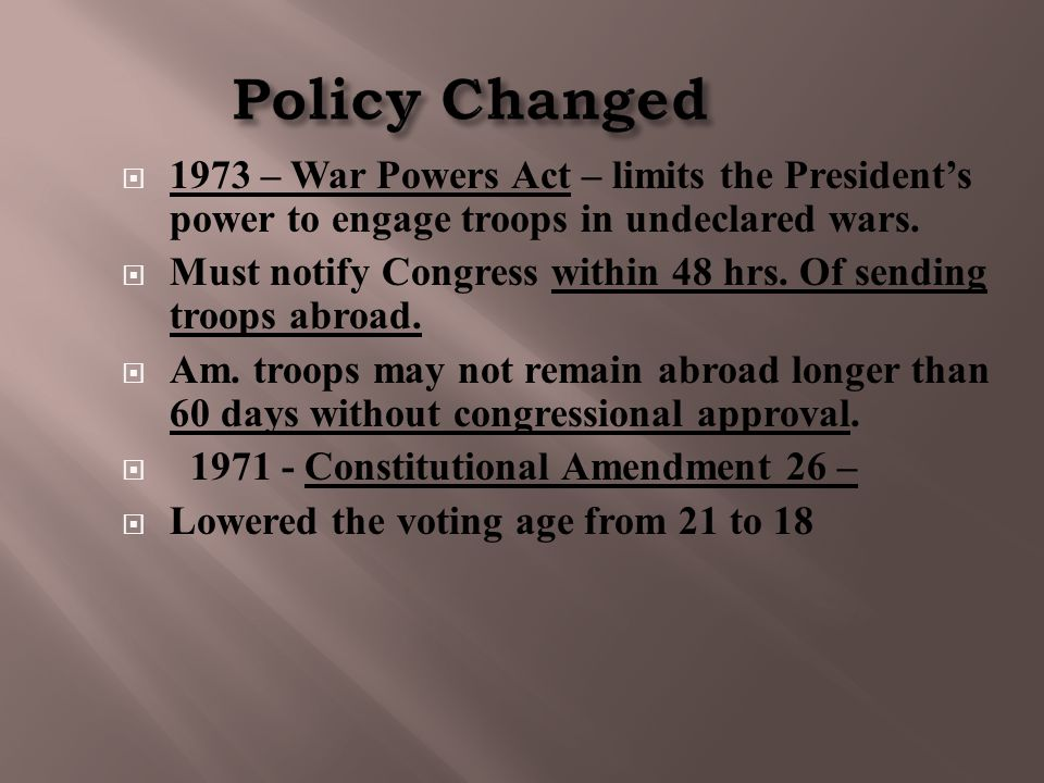 Policy Changed  1973 – War Powers Act – limits the President's power to engage troops in undeclared wars.  Must notify Congress within 48 hrs. Of se