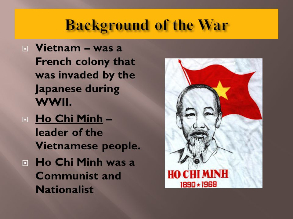  Vietnam – was a French colony that was invaded by the Japanese during WWII.  Ho Chi Minh – leader of the Vietnamese people.  Ho Chi Minh was a Com