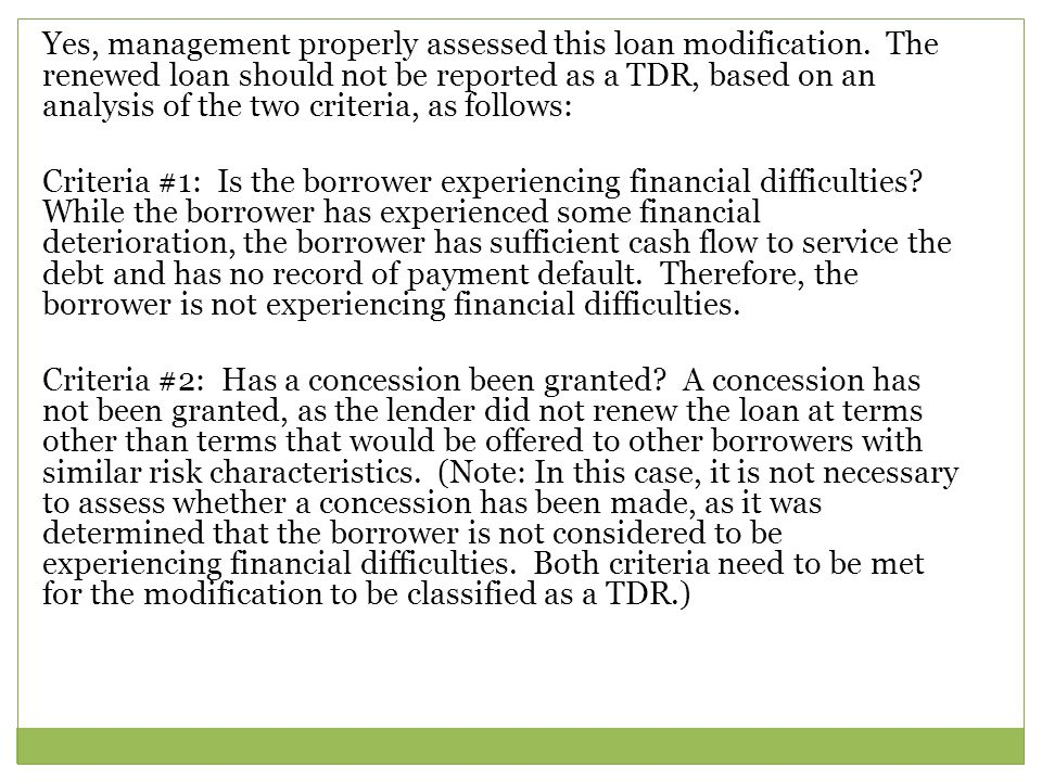 Yes, management properly assessed this loan modification. The renewed loan should not be reported as a TDR, based on an analysis of the two criteria,