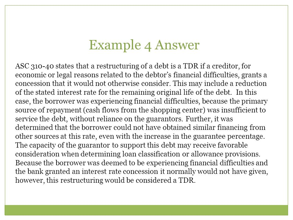 ASC 310-40 states that a restructuring of a debt is a TDR if a creditor, for economic or legal reasons related to the debtor's financial difficulties,