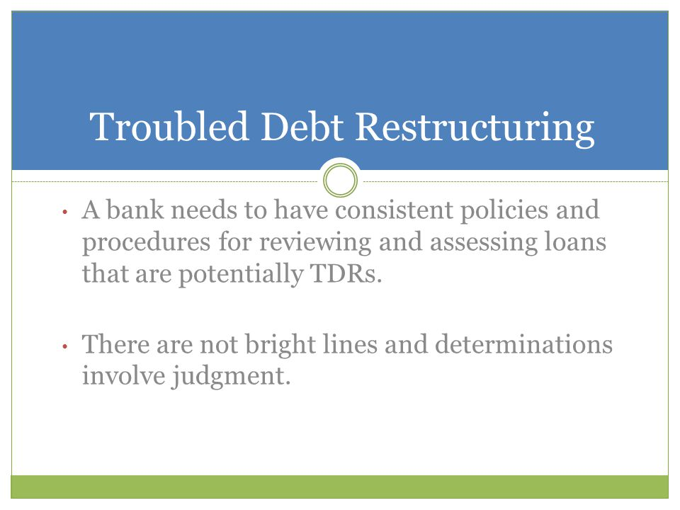 A bank needs to have consistent policies and procedures for reviewing and assessing loans that are potentially TDRs. There are not bright lines and de