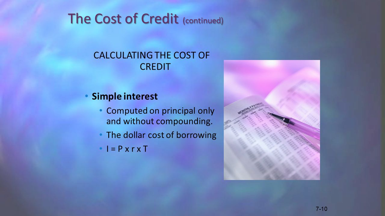 The Cost of Credit (continued) CALCULATING THE COST OF CREDIT Simple interest Computed on principal only and without compounding.