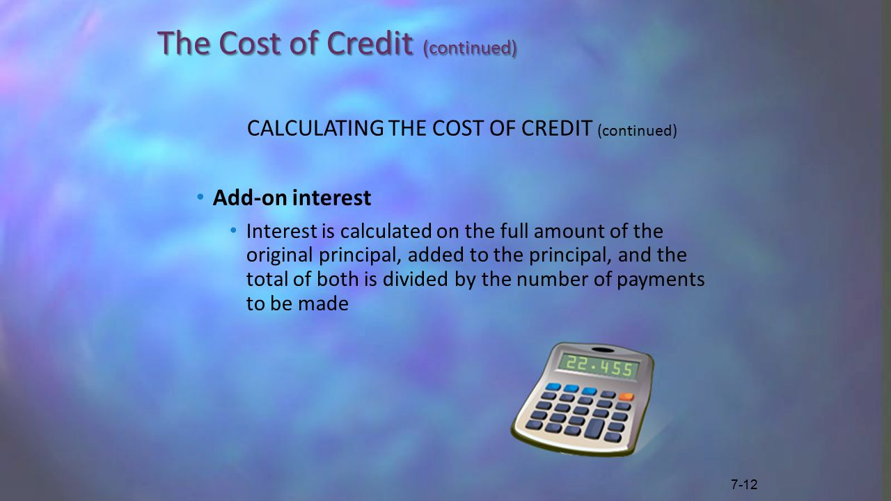 The Cost of Credit (continued) CALCULATING THE COST OF CREDIT (continued) Add-on interest Interest is calculated on the full amount of the original principal, added to the principal, and the total of both is divided by the number of payments to be made 7-12