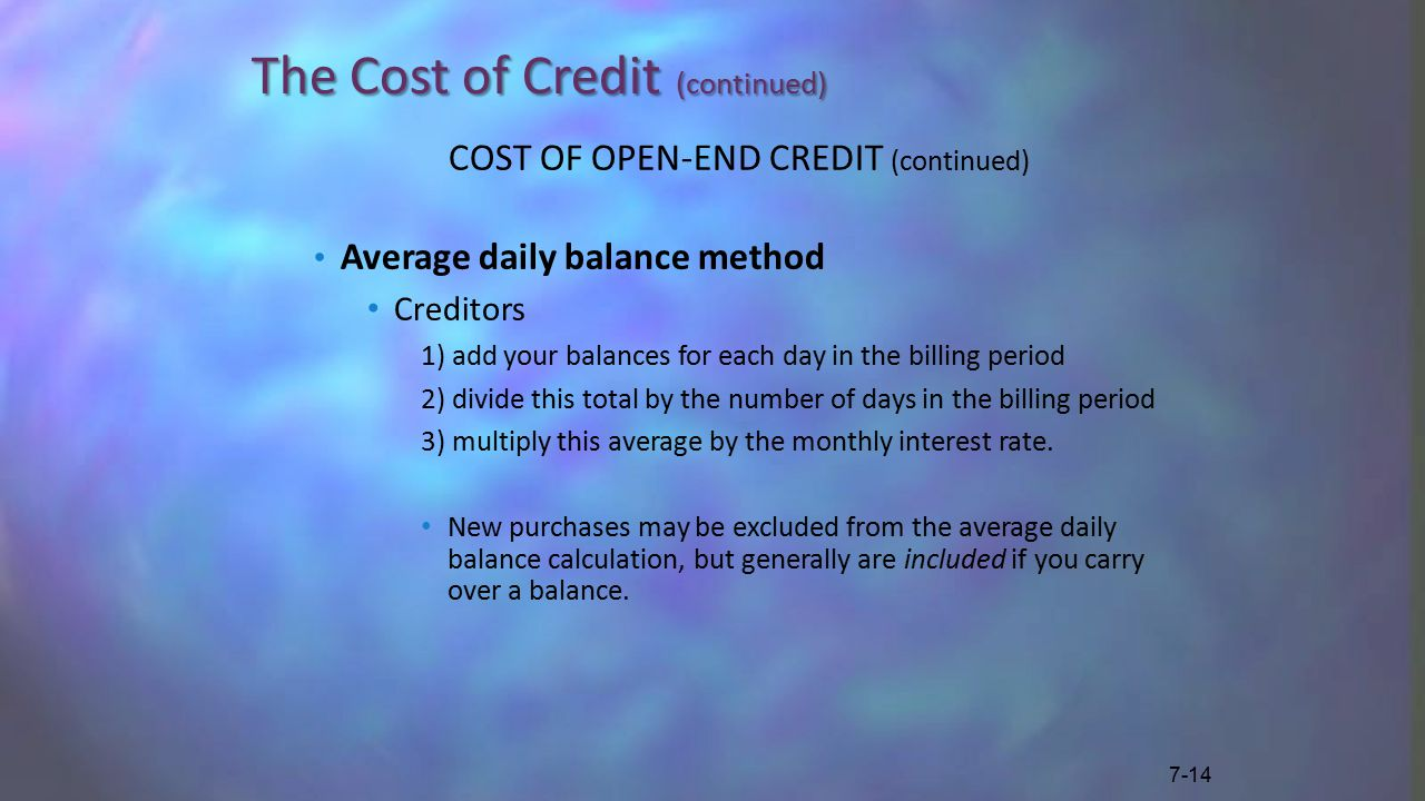 The Cost of Credit (continued) COST OF OPEN-END CREDIT (continued) Average daily balance method Creditors 1) add your balances for each day in the billing period 2) divide this total by the number of days in the billing period 3) multiply this average by the monthly interest rate.