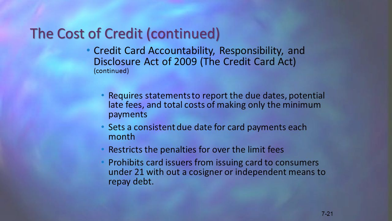 The Cost of Credit (continued) Credit Card Accountability, Responsibility, and Disclosure Act of 2009 (The Credit Card Act) (continued) Requires statements to report the due dates, potential late fees, and total costs of making only the minimum payments Sets a consistent due date for card payments each month Restricts the penalties for over the limit fees Prohibits card issuers from issuing card to consumers under 21 with out a cosigner or independent means to repay debt.