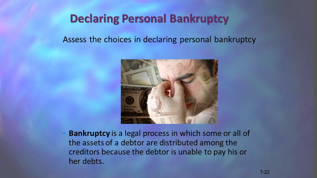 Declaring Personal Bankruptcy Assess the choices in declaring personal bankruptcy Bankruptcy is a legal process in which some or all of the assets of a debtor are distributed among the creditors because the debtor is unable to pay his or her debts.