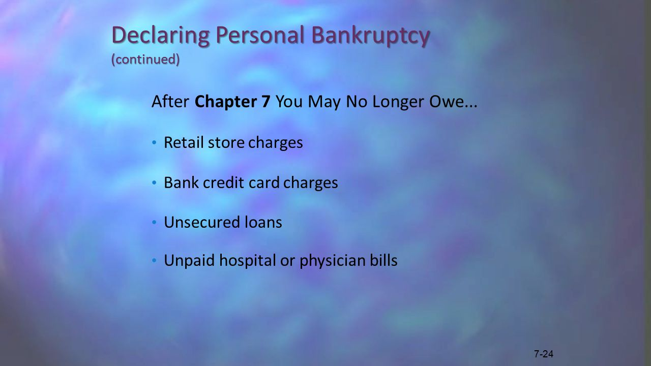 Declaring Personal Bankruptcy (continued) After Chapter 7 You May No Longer Owe...