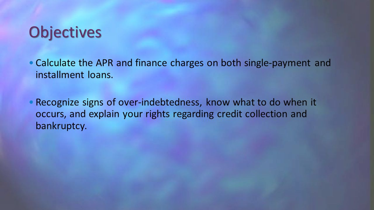 Objectives Calculate the APR and finance charges on both single-payment and installment loans.
