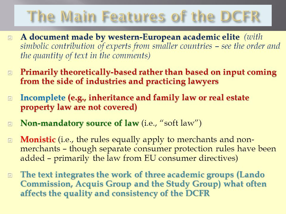  A document made by western-European academic elite  A document made by western-European academic elite (with simbolic contribution of experts from smaller countries – see the order and the quantity of text in the comments)  Primarily theoretically-based rather than based on input coming from the side of industries and practicing lawyers  Incomplete (e.g., inheritance and family law or real estate property law are not covered)  Non-mandatory source of law  Non-mandatory source of law (i.e., soft law )  Monistic  Monistic (i.e., the rules equally apply to merchants and non- merchants – though separate consumer protection rules have been added – primarily the law from EU consumer directives)  The text integrates the work of three academic groups (Lando Commission, Acquis Group and the Study Group) what often affects the quality and consistency of the DCFR