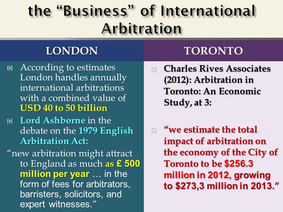 LONDONTORONTO USD 40 to 50 billion  According to estimates London handles annually international arbitrations with a combined value of USD 40 to 50 billion  Lord Ashborne 1979 English Arbitration Act:  Lord Ashborne in the debate on the 1979 English Arbitration Act: as £ 500 million per year new arbitration might attract to England as much as £ 500 million per year … in the form of fees for arbitrators, barristers, solicitors, and expert witnesses.