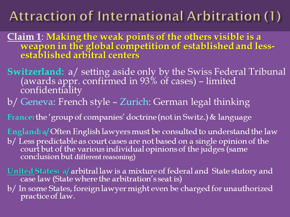 Making the weak points of the others visible is a weapon in the global competition of established and less- established arbitral centers Claim 1 : Making the weak points of the others visible is a weapon in the global competition of established and less- established arbitral centers Switzerland: a/ setting aside only by the Swiss Federal Tribunal (awards appr.