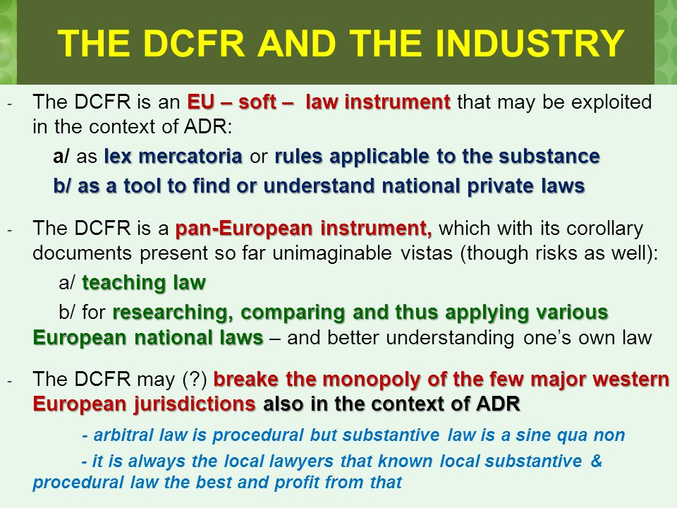 THE DCFR AND THE INDUSTRY EU – soft – law instrument - The DCFR is an EU – soft – law instrument that may be exploited in the context of ADR: lex mercatoria rules applicable to the substance a/ as lex mercatoria or rules applicable to the substance b/ as a tool to find or understand national private laws b/ as a tool to find or understand national private laws pan-European instrument, - The DCFR is a pan-European instrument, which with its corollary documents present so far unimaginable vistas (though risks as well): teaching law a/ teaching law researching, comparing and thus applying various European national laws b/ for researching, comparing and thus applying various European national laws – and better understanding one's own law breake the monopoly of the few major western European jurisdictions also in the context of ADR - The DCFR may (?) breake the monopoly of the few major western European jurisdictions also in the context of ADR - arbitral law is procedural but substantive law is a sine qua non - it is always the local lawyers that known local substantive & procedural law the best and profit from that