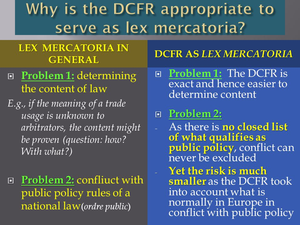 LEX MERCATORIA IN GENERAL DCFR AS LEX MERCATORIA  Problem 1: determining the content of law E.g., if the meaning of a trade usage is unknown to arbitrators, the content might be proven (question: how.