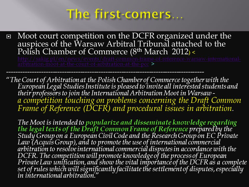  Moot court competition on the DCFR organized under the auspices of the Warsaw Arbitral Tribunal attached to the Polish Chamber of Commerce (8 th March 2012 ) http://sakig.pl/en/news/events/draft-common-frame-of-reference-warsaw-international- arbitration-moot-at-the-court-of-arbitration-at-the-pcc -------------------------------------------------------------------------------------- popularize and disseminate knowledge regarding the legal texts of the Draft Common Frame of Reference The Court of Arbitration at the Polish Chamber of Commerce together with the European Legal Studies Institute is pleased to invite all interested students and their professors to join the International Arbitration Moot in Warsaw - a competition touching on problems concerning the Draft Common Frame of Reference (DCFR) and procedural issues in arbitration.