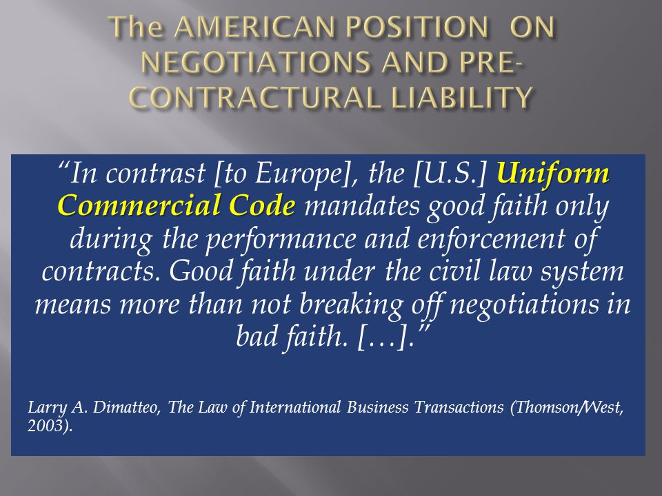 Uniform Commercial Code In contrast [to Europe], the [U.S.] Uniform Commercial Code mandates good faith only during the performance and enforcement of contracts.