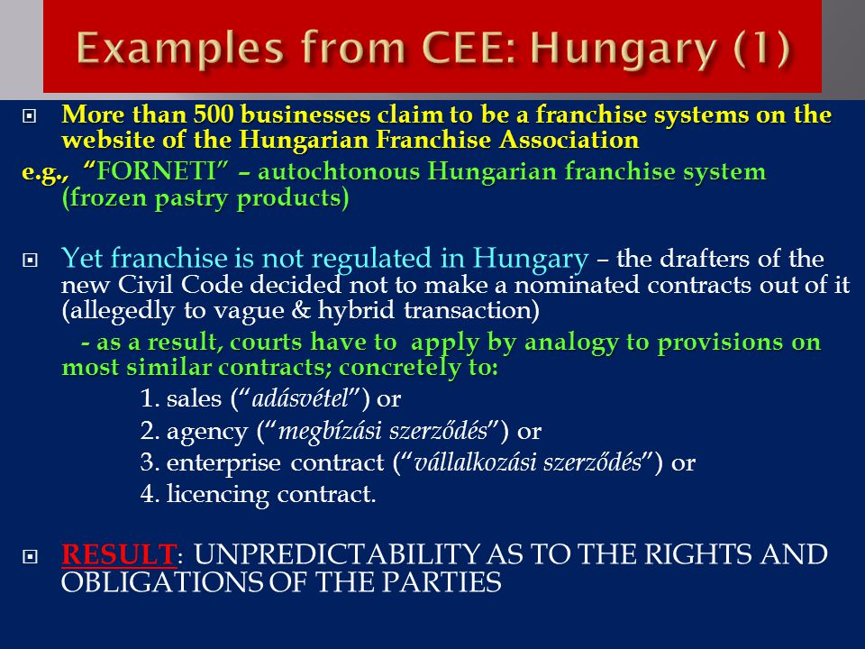 More than 500 businesses claim to be a franchise systems on the website of the Hungarian Franchise Association e.g., FORNETI – autochtonous Hungarian franchise system (frozen pastry products)  Yet franchise is not regulated in Hungary – the drafters of the new Civil Code decided not to make a nominated contracts out of it (allegedly to vague & hybrid transaction) - as a result, courts have to apply by analogy to provisions on most similar contracts; concretely to: - as a result, courts have to apply by analogy to provisions on most similar contracts; concretely to: 1.
