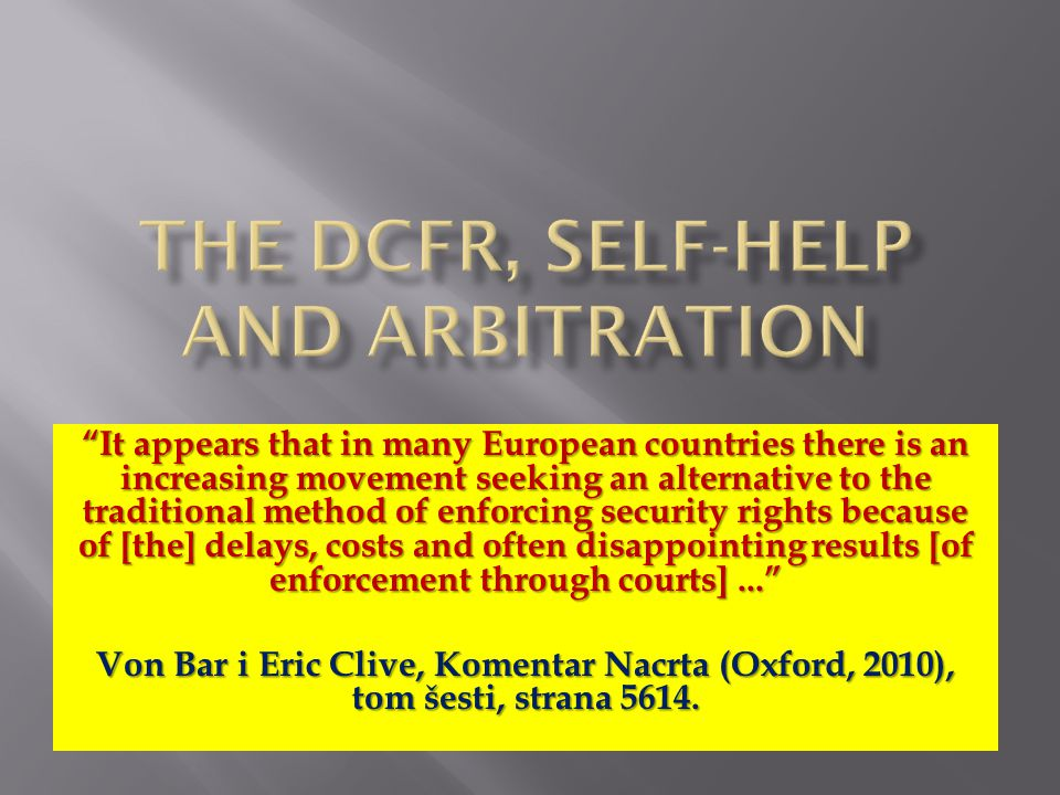 It appears that in many European countries there is an increasing movement seeking an alternative to the traditional method of enforcing security rights because of [the] delays, costs and often disappointing results [of enforcement through courts]... Von Bar i Eric Clive, Komentar Nacrta (Oxford, 2010), tom šesti, strana 5614.