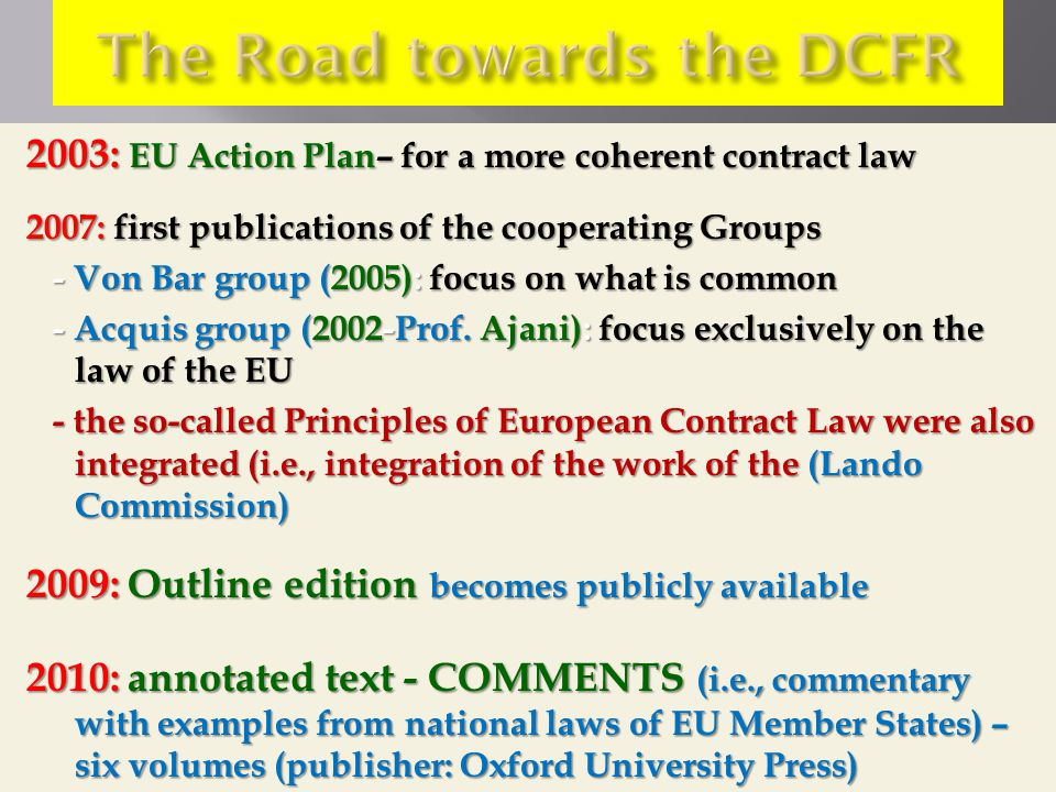 2003: EU Action Plan– for a more coherent contract law 2007: first publications of the cooperating Groups - Von Bar group (2005): focus on what is common - Von Bar group (2005): focus on what is common - Acquis group (2002-Prof.
