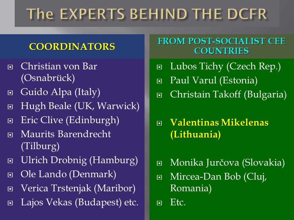 COORDINATORS FROM POST-SOCIALIST CEE COUNTRIES  Christian von Bar (Osnabrück)  Guido Alpa (Italy)  Hugh Beale (UK, Warwick)  Eric Clive (Edinburgh)  Maurits Barendrecht (Tilburg)  Ulrich Drobnig (Hamburg)  Ole Lando (Denmark)  Verica Trstenjak (Maribor)  Lajos Vekas (Budapest) etc.