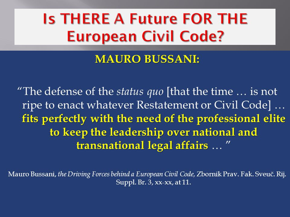 MAURO BUSSANI: fits perfectly with the need of the professional elite to keep the leadership over national and transnational legal affairs The defense of the status quo [that the time … is not ripe to enact whatever Restatement or Civil Code] … fits perfectly with the need of the professional elite to keep the leadership over national and transnational legal affairs … Mauro Bussani, the Driving Forces behind a European Civil Code, Zbornik Prav.