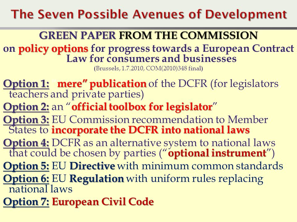 GREEN PAPER FROM THE COMMISSION policy options on policy options for progress towards a European Contract Law for consumers and businesses ( Brussels, 1.7.2010, COM(2010)348 final ) Option 1:mere publication Option 1: mere publication of the DCFR (for legislators, teachers and private parties) Option 2:official toolbox for legislator Option 2: an official toolbox for legislator Option 3: incorporate the DCFR into national laws Option 3: EU Commission recommendation to Member States to incorporate the DCFR into national laws Option 4: optional instrument Option 4: DCFR as an alternative system to national laws that could be chosen by parties ( optional instrument ) Option 5:Directive Option 5: EU Directive with minimum common standards Option 6:Regulation Option 6: EU Regulation with uniform rules replacing national laws Option 7:European Civil Code Option 7: European Civil Code