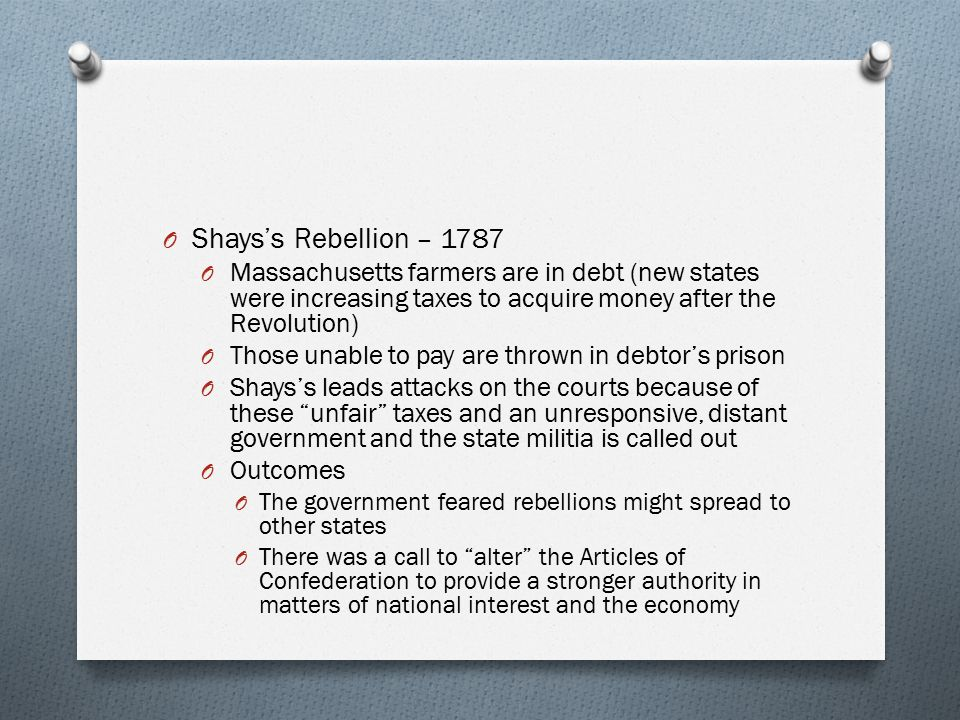 O Shays's Rebellion – 1787 O Massachusetts farmers are in debt (new states were increasing taxes to acquire money after the Revolution) O Those unable