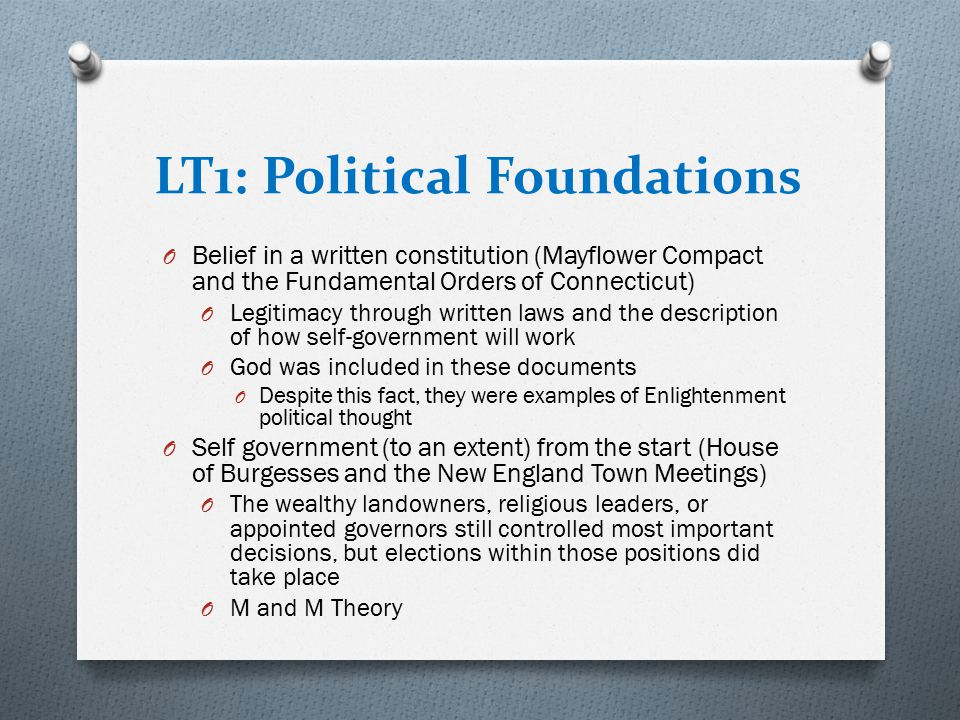 LT1: Political Foundations O Belief in a written constitution (Mayflower Compact and the Fundamental Orders of Connecticut) O Legitimacy through writt
