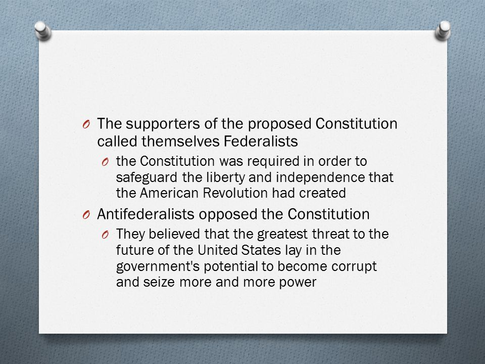 O The supporters of the proposed Constitution called themselves Federalists O the Constitution was required in order to safeguard the liberty and inde