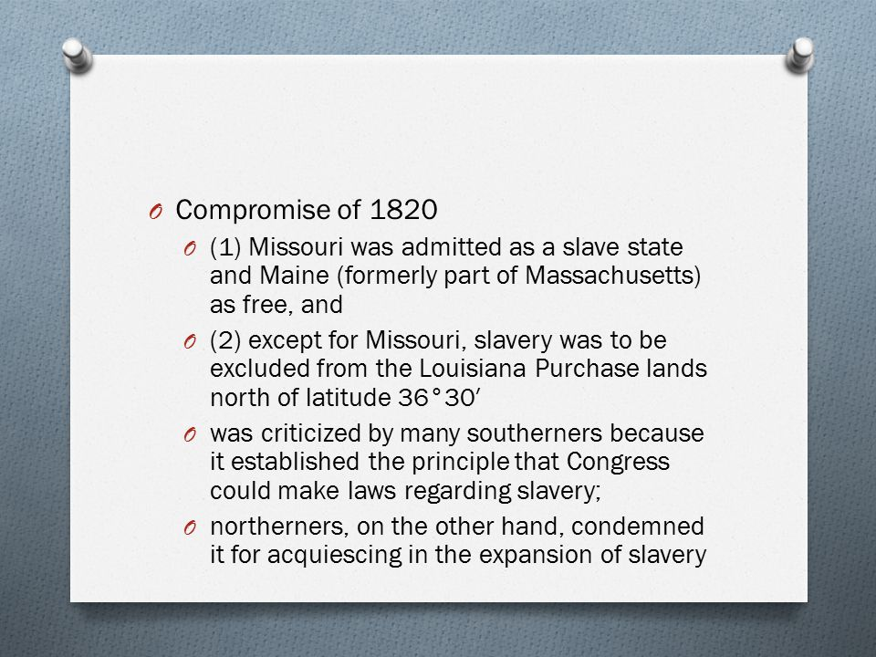 O Compromise of 1820 O (1) Missouri was admitted as a slave state and Maine (formerly part of Massachusetts) as free, and O (2) except for Missouri, s