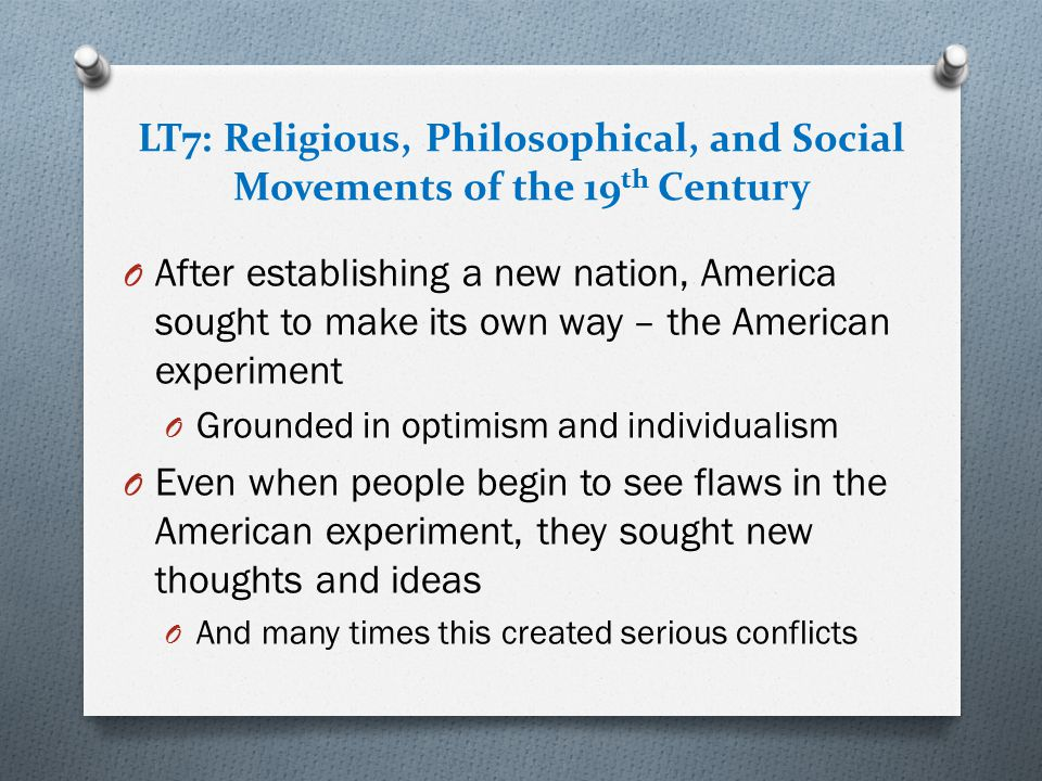 LT7: Religious, Philosophical, and Social Movements of the 19 th Century O After establishing a new nation, America sought to make its own way – the A