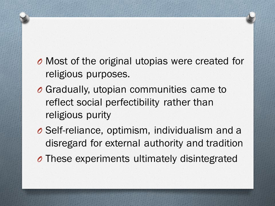 O Most of the original utopias were created for religious purposes. O Gradually, utopian communities came to reflect social perfectibility rather than