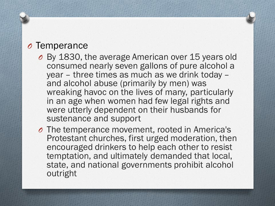 O Temperance O By 1830, the average American over 15 years old consumed nearly seven gallons of pure alcohol a year – three times as much as we drink