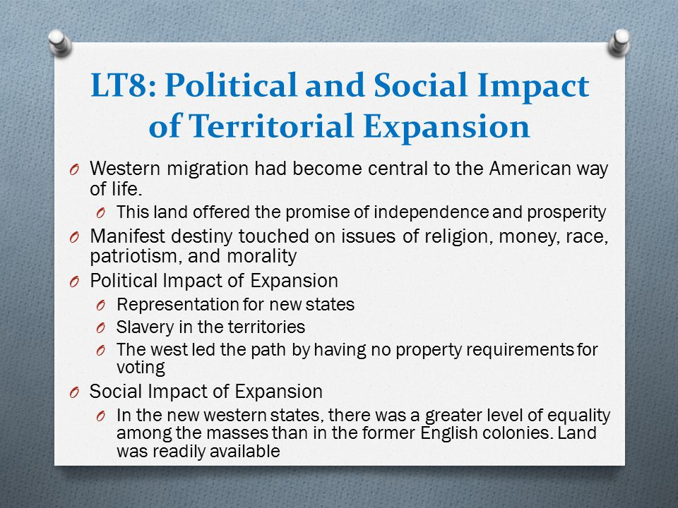 LT8: Political and Social Impact of Territorial Expansion O Western migration had become central to the American way of life. O This land offered the