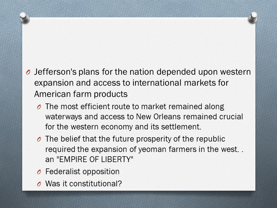 O Jefferson's plans for the nation depended upon western expansion and access to international markets for American farm products O The most efficient