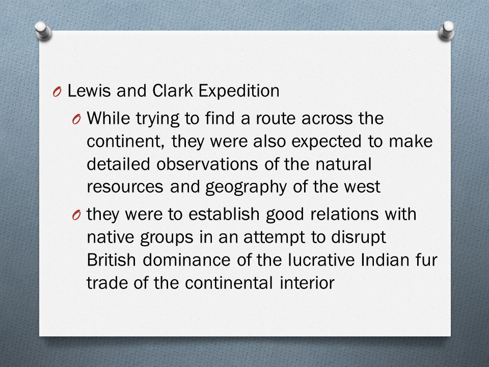 O Lewis and Clark Expedition O While trying to find a route across the continent, they were also expected to make detailed observations of the natural