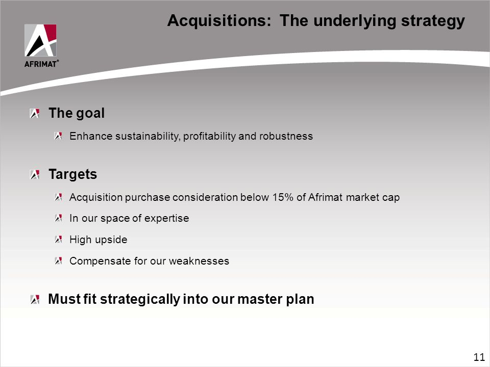 Acquisitions: The underlying strategy The goal Enhance sustainability, profitability and robustness Targets Acquisition purchase consideration below 15% of Afrimat market cap In our space of expertise High upside Compensate for our weaknesses Must fit strategically into our master plan 11